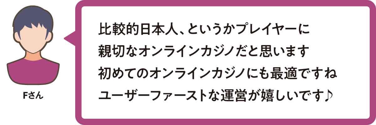 比較的日本人、というかプレイヤーに親切なオンラインカジノだと思います。 初めてのオンラインカジノにも最適ですね。ユーザーファーストな運営が嬉しいです♪