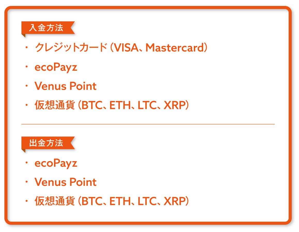 金方法 ・クレジットカード(VISA、Mastercard) ・ecoPayz ・Venus Point ・仮想通貨(ビットコイン、イーサリアム、ライトコイン、リップル) 出金方法 ・ecoPayz ・Venus Point ・仮想通貨(ビットコイン、イーサリアム、ライトコイン、リップル)