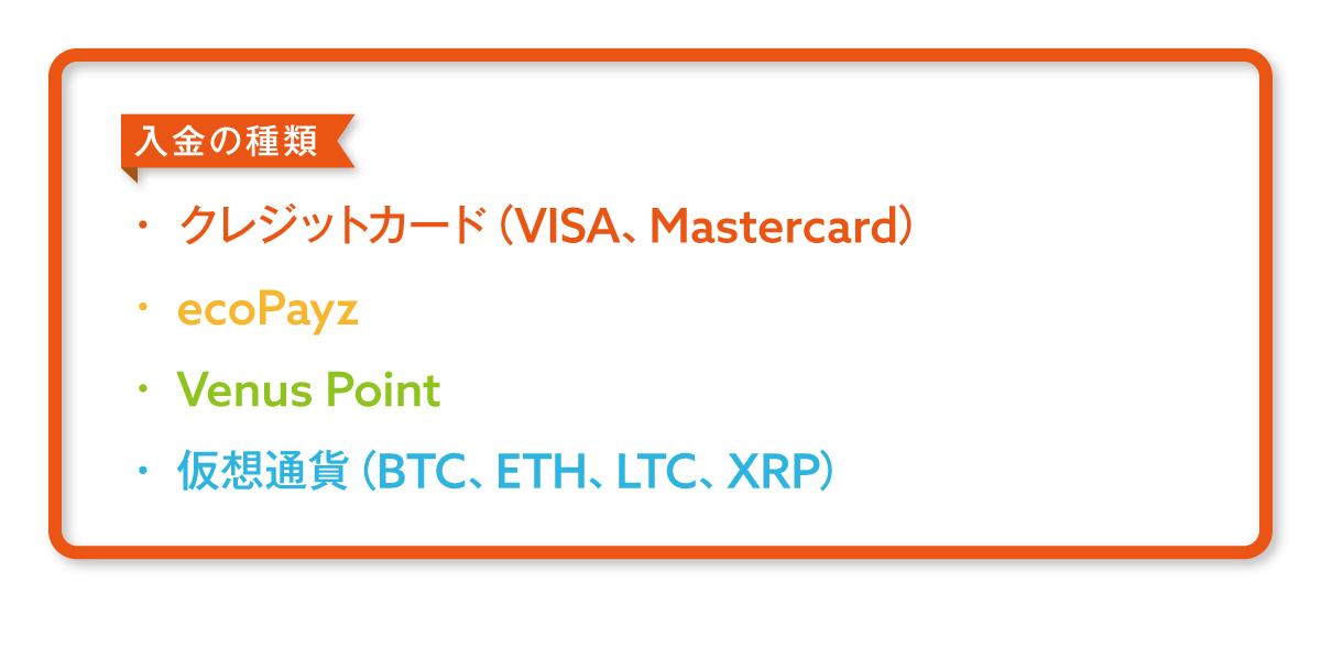 ・クレジットカード(VISA、MasterCard) ・ecoPayz ・Venus Point ・仮想通貨(ビットコイン、ライトコイン、イーサリアム、リップル)