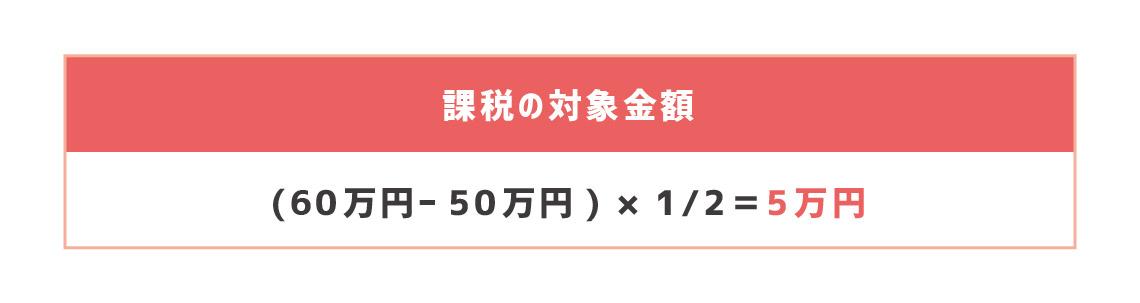 課税の対象金額 (60万円ー50万円)×1/2=5万円